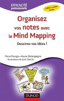 Organisez vos notes avec le Mind Mapping : Dessinez vos idées ! (Efficacité professionnelle) par [Mongin, Pierre, Delengaigne, Xavier, Garcia, Luis]