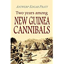 Two Years Among New Guinea Cannibals: A Naturalist\'s Sojourn Among the Aborigines of Unexplored New Guinea (1906) (English Edition)