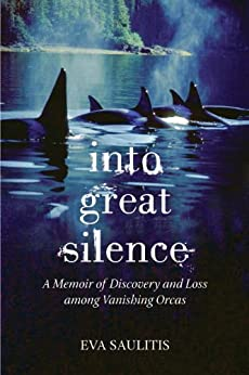 Into Great Silence: A Memoir of Discovery and Loss among Vanishing Orcas by [Saulitis, Eva]