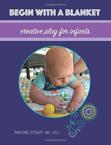 Begin With A Blanket: Creative Play For Infants: Volume 1 (Baby Play: Developmental Fun From Birth To Beyond One)