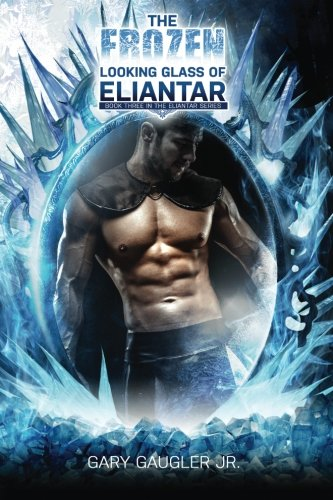 The Frozen Looking Glass of Eliantar: Book Three in the Eliantar Series: Volume 3