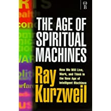 The Age of Spiritual Machines - How We Will Live, Work and Think in the New Age of Intelligent Machines