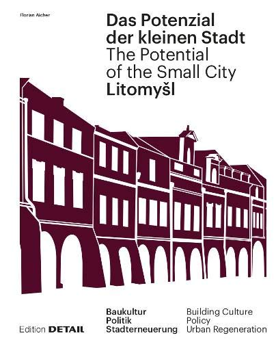 Litomyšl. Das Potenzial der kleinen Stadt - Litomyšl. The Potential of the Small City: Baukultur, Politik, Stadterneuerung / Building Culture, Policy, Urban Renewal (DETAIL Special)