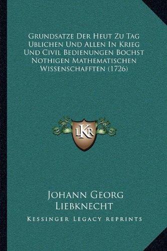 Grundsatze Der Heut Zu Tag Ublichen Und Allen in Krieg Und Civil Bedienungen Bochst Nothigen Mathematischen Wissenschafften (1726)