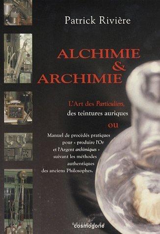 Alchimie & archimie : L'art des Particuliers, des teintures aurique ou Manuel de procédés pratiques pour
