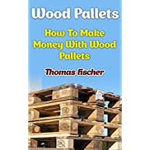 Wood Pallets: How To Make Money With Wood Pallets (English Edition)