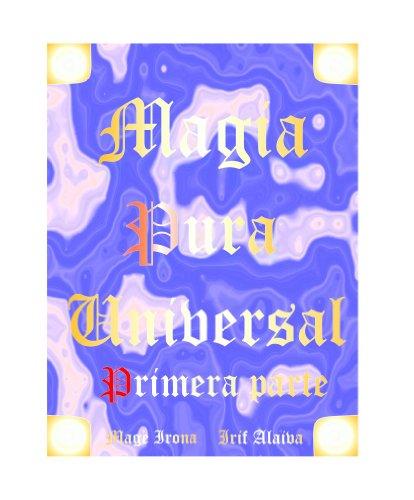 LA MAGIA PURA UNIVERSAL: El Camino hacia la felicidad (LA MAGIA PURA PRIMERA PARTE nº 1) por Mage Irona