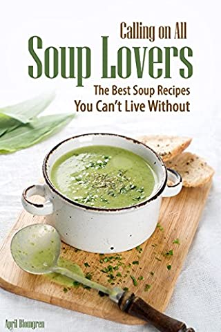 Calling on All Soup Lovers: The Best Soup Recipes You Can't Live Without