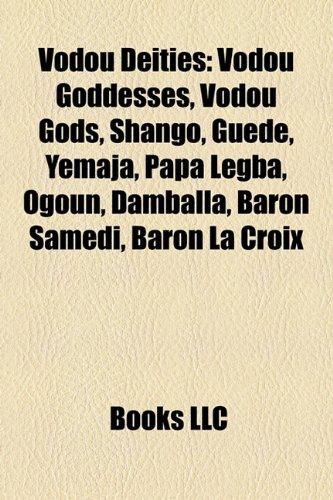 Vodou Deities: Vodou Goddesses, Vodou Gods, Shango, Gud, Yemaja, Papa Legba, Ogoun, Damballa, Baron Samedi, Baron La Croix