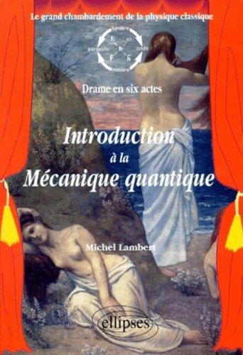 Introduction à la mécanique quantique : Le grand chambardement de la physique classique (drame en six actes)