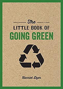 The Little Book of Going Green: Ways to Make the World a Better Place by [Dyer, Harriet]