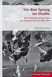Vor dem Sprung ins Dunkle: Die militärische Debatte über den Krieg der Zukunft 1880-1914 (Krieg in der Geschichte)