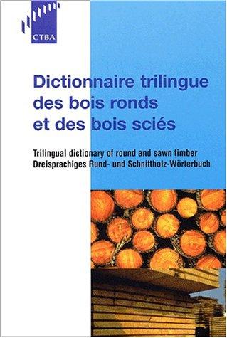 Dictionnaire trilingue des bois ronds et des bois sciés: Trilingual dictionnary of round and swan timber / Dreisprachiges Rund- und Schnittholz-Wörterbuch
