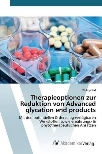Therapieoptionen zur Reduktion von Advanced glycation end products: Mit den potentiellen & derzeitig verfügbaren Wirkstoffen sowie ernährungs- & phytotherapeutischen Ansätzen