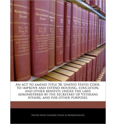 An ACT to Amend Title 38, United States Code, to Improve and Extend Housing, Education, and Other Benefits Under the Laws Administered by the Secretary of Veterans Affairs, and for Other Purposes. (Paperback) - Common