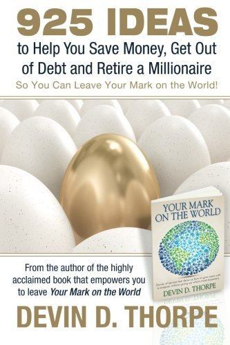 925 Ideas to Help You Save Money, Get Out of Debt and Retire A Millionaire: So You Can Leave Your Mark on the World by Devin D. Thorpe (2012-12-19)