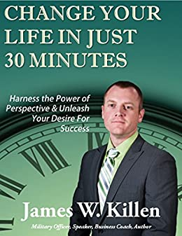 Change Your Life in Just 30 Minutes: Harness the Power of Perspective & Unleash Your Desire for Success (English Edition) par [Killen, James]
