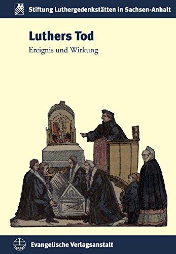 Luthers Tod: Ereignis und Wirkung (Schriften der Stiftung Luthergedenkstätten in Sachsen-Anhalt, Band 23)