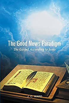 The Good News Paradigm: The Gospel According To Jesus (English Edition) par [Ward, J.C.]