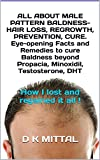 ALL ABOUT MALE PATTERN BALDNESS- HAIR LOSS, REGROWTH, PREVENTION, CURE. Eye-opening Facts and Remedies to cure Baldness beyond Propacia, Minoxidil, Testosterone, ... lost and regained it all ! (English Edition)