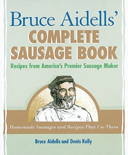 Bruce Aidells\' Complete Sausage Book: Recipes from America\'s Premier Sausage Maker