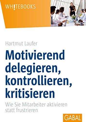 Motivierend delegieren, kontrollieren, kritisieren: Wie Sie Mitarbeiter aktivieren statt frustrieren (Whitebooks)