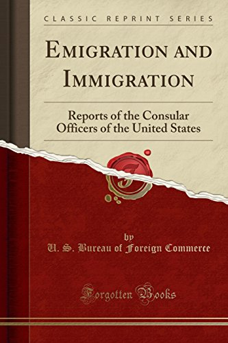 Emigration and Immigration: Reports of the Consular Officers of the United States (Classic Reprint)
