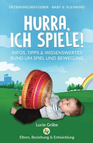 Hurra, ich spiele!: Infos, Tipps & Wissenswertes rund um Spiel und Bewegung (ERZIEHUNGSRATGEBER - BABY & KLEINKIND, Band 1)