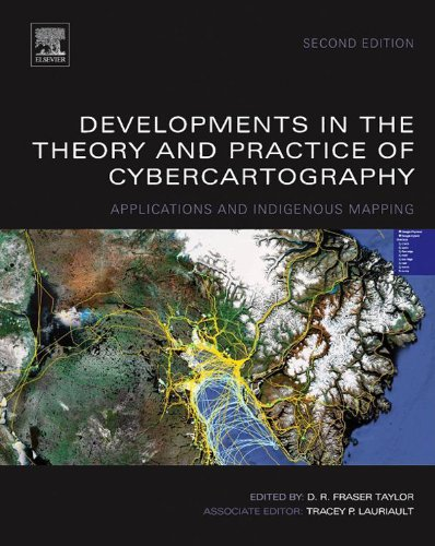 Developments in the Theory and Practice of Cybercartography: Applications and Indigenous Mapping (Modern Cartography Series Book 5)