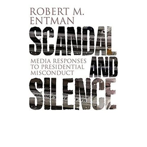 Scandal and Silence: Media Responses to Presidential Misconduct (PCPC - Polity Contemporary Political Communication Series) by Robert M. Entman (2012-03-30)