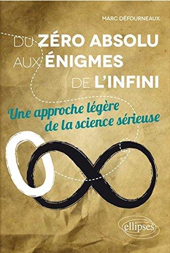 Du Zéro Absolu aux Énigmes de l'Infini une Approche Légère de la Science Sérieuse par Marc Défourneaux