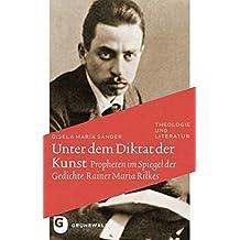 Unter dem Diktat der Kunst - Propheten im Spiegel der Gedichte Rainer Maria Rilkes (Theologie Und Literatur)