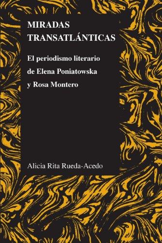 Miradas transatlánticas: El periodismo literario de Elena Poniatowska y Rosa Montero (Purdue Studies in Romance Literatures nº 55) por Alicia Rita Rueda-Acedo