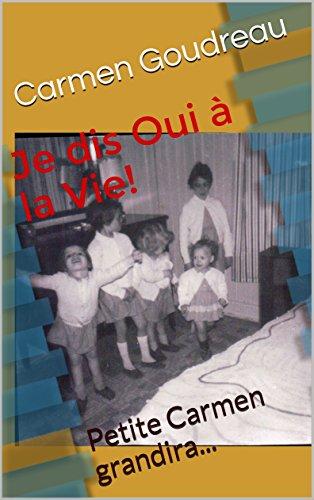 Je dis Oui à la Vie!: Petite Carmen grandira...Tome 1 par Carmen Goudreau