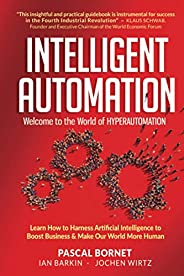Intelligent Automation: Welcome To The World Of Hyperautomation: Learn How To Harness Artificial Intelligence