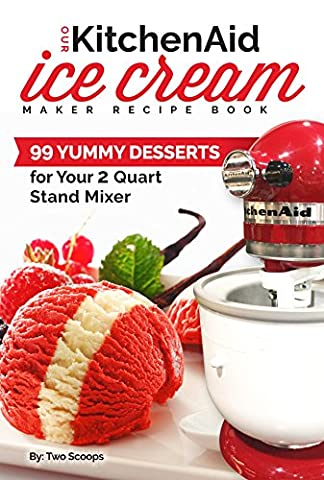 Our KitchenAid Ice Cream Maker Recipe Book: 99 Yummy Desserts for Your 2 Quart Stand Mixer Attachment (Ice Cream Indulgences Book