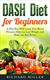DASH Diet for Beginners: A Diet That Will Lower Your Blood Pressure, Help You Lose Weight, and Make You Feel Better