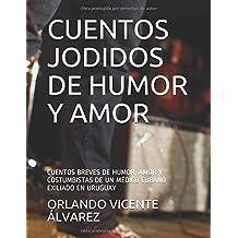 CUENTOS JODIDOS DE HUMOR Y AMOR: CUENTOS BREVES DE HUMOR, AMOR Y COSTUMBISTAS DE UN MÉDICO CUBANO EXILIADO EN URUGUAY