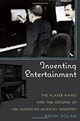 Inventing Entertainment: The Player Piano and the Origins of an American Musical Industry by Brian Dolan (2009-01-16)
