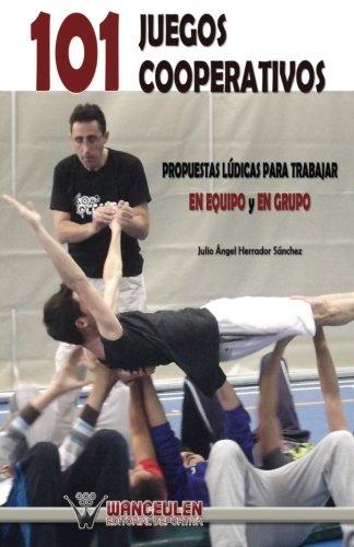 101 juegos cooperativos: propuestas lÏdicas para trabajar en equipo y en grupo por Julio Ángel Herrador Sánchez