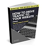 How To Drive Traffic To Your Website - The Ultimate Guide: Get 100,000 Visitors In Less Than A Hour And Learn How To Drive Targeting Traffic To A High ... YOUR BUSINESS COLLECTION) (English Edition)
