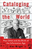 Front cover for the book Cataloging the World: Paul Otlet and the Birth of the Information Age by Alex Wright