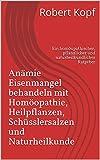 Anämie - Eisenmangel behandeln mit Homöopathie, Heilpflanzen, Schüsslersalzen und Naturheilkunde: Ein homöopathischer, pflanzlicher und naturheilkundlicher Ratgeber