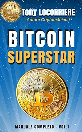 BITCOIN SUPERSTAR: Spiega cosa sono bitcoin e le criptovalute, come guadagnarci in concreto e come gestirne.