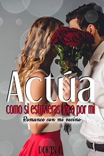 Actúa como si estuvieras loco por mi: Romance con mi vecino (Spanish Edition)