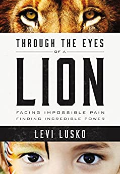 Through the Eyes of a Lion: Facing Impossible Pain, Finding Incredible Power (English Edition) di [Lusko, Levi]