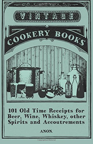 101 Old Time Receipts for Beer, Wine, Whiskey, Other Spirits and Accoutrements