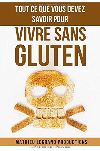 Tout ce que vous devez savoir pour vivre sans Gluten: Régime sans Gluten - Les aliments à éviter absolument et ceux à privilégier