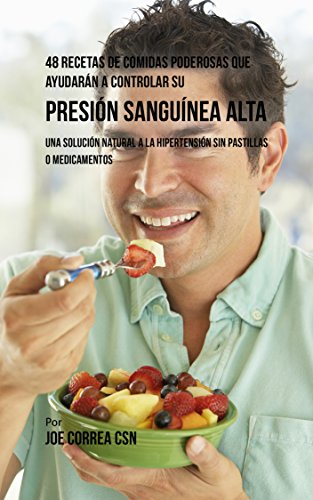 48 Recetas De Comidas Poderosas Que Ayudarán A Controlar Su Presión Sanguínea Alta: Una Solución Natural A La Hipertensión Sin Pastillas O Medicamentos por Joe Correa CSN