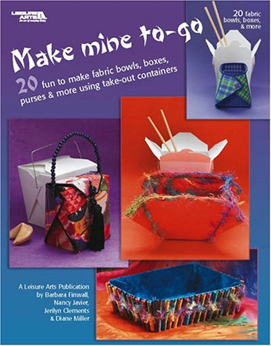 Make Mine To-Go: 20 Fun to Make Fabric Bowls, Boxes, Purses & More Using Take-Out Containers